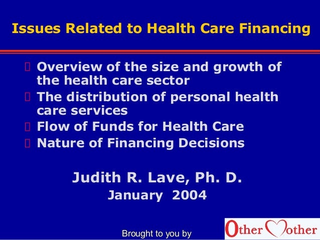 Issues Related to Health Care Financing Overview of the size and growth of the health care sector The distribution of pers...
