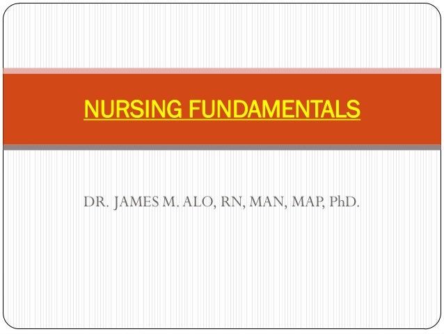 NURSING FUNDAMENTALSDR. JAMES M. ALO, RN, MAN, MAP, PhD.