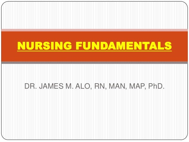 NURSING FUNDAMENTALSDR. JAMES M. ALO, RN, MAN, MAP, PhD.