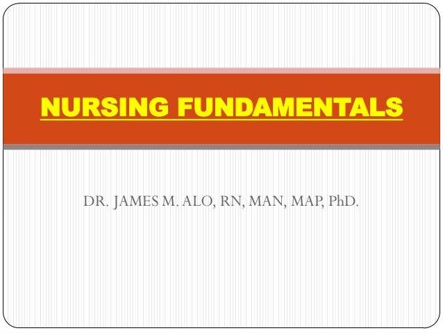NURSING FUNDAMENTALS  DR. JAMES M. ALO, RN, MAN, MAP, PhD.