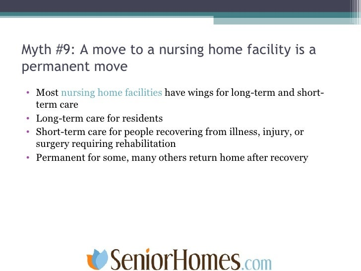 Myth #9: A move to a nursing home facility is a permanent move <ul><li>Most  nursing home facilities  have wings for long-...