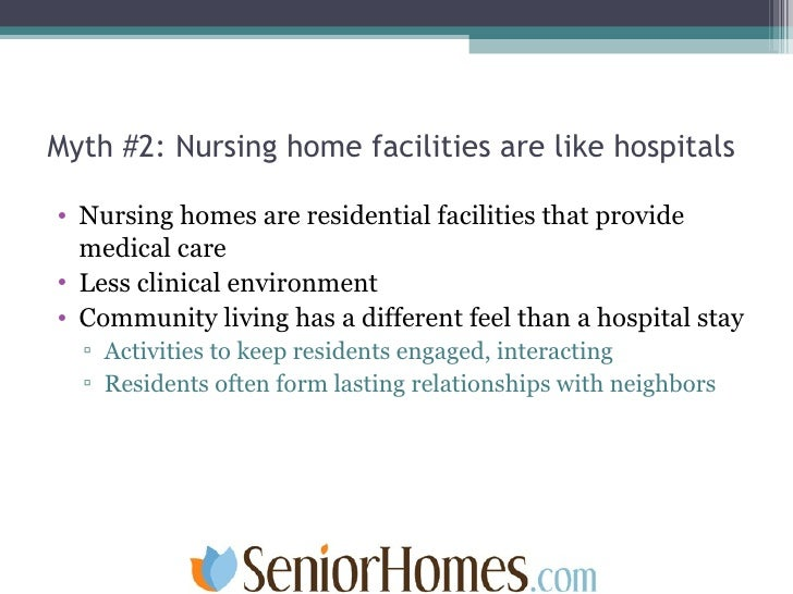 Myth #2: Nursing home facilities are like hospitals <ul><li>Nursing homes are residential facilities that provide medical ...