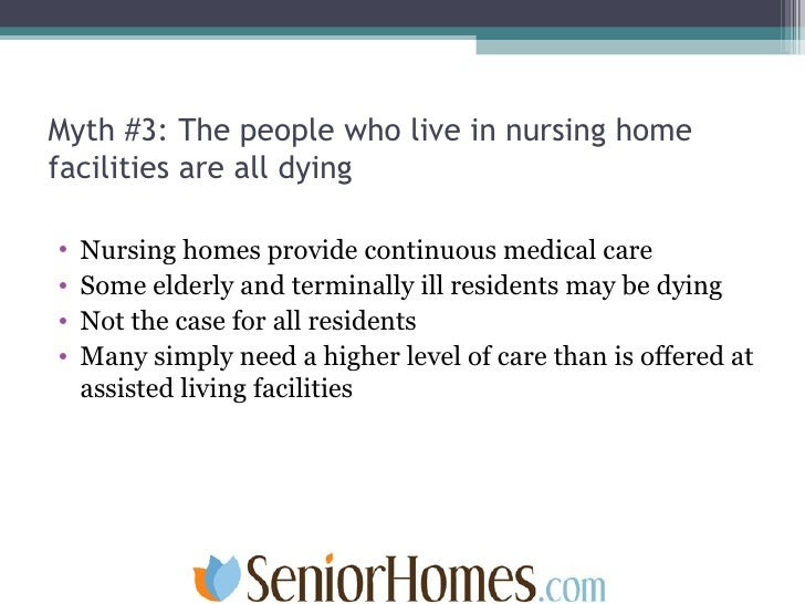Myth #3: The people who live in nursing home facilities are all dying <ul><li>Nursing homes provide continuous medical car...