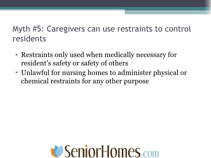 Myth #5: Caregivers can use restraints to control residents <ul><li>Restraints only used when medically necessary for resi...