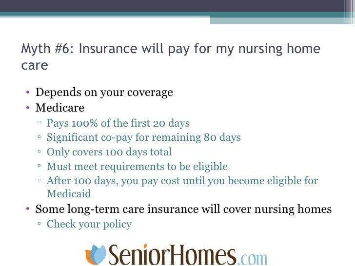 Myth #6: Insurance will pay for my nursing home care <ul><li>Depends on your coverage </li></ul><ul><li>Medicare  </li></u...