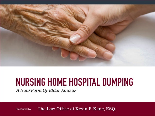 Presented by NURSING HOME HOSPITAL DUMPING A New Form Of Elder Abuse? The Law Office of Kevin P. Kane, ESQ.