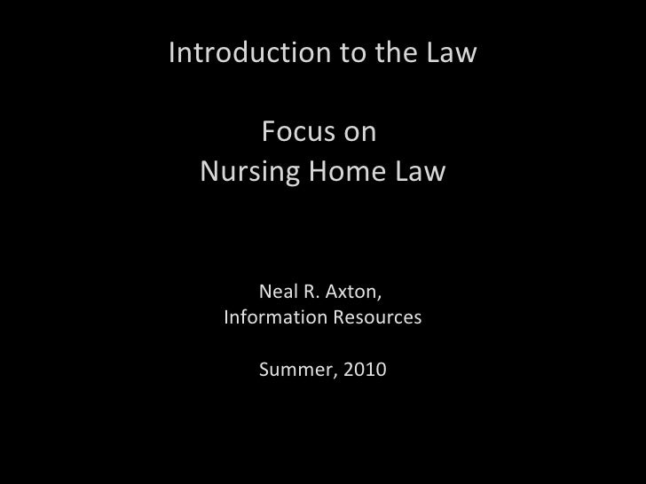 Introduction to the Law Focus on  Nursing Home Law Neal R. Axton,  Information Resources Summer, 2010