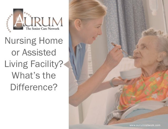 Nursing Home or Assisted Living Facility? What's the Difference? www.aurumnetwork.com