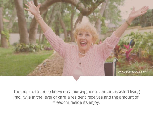 www.aurumnetwork.com The main difference between a nursing home and an assisted living facility is in the level of care a ...