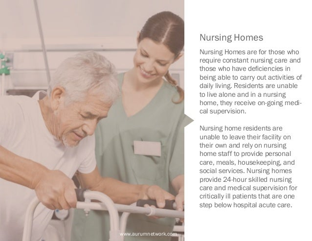 www.aurumnetwork.com Nursing Homes Nursing Homes are for those who require constant nursing care and those who have defici...