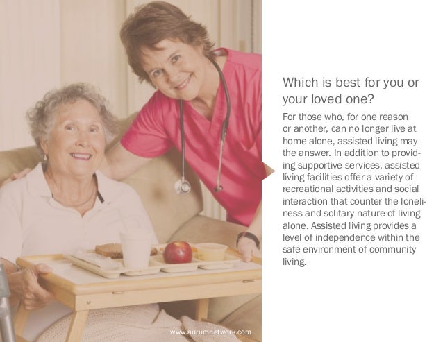 www.aurumnetwork.com Which is best for you or your loved one? For those who, for one reason or another, can no longer live...