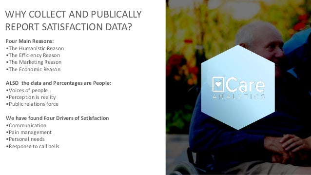 WHY COLLECT AND PUBLICALLY REPORT SATISFACTION DATA? Four Main Reasons: •The Humanistic Reason •The Efficiency Reason •The...