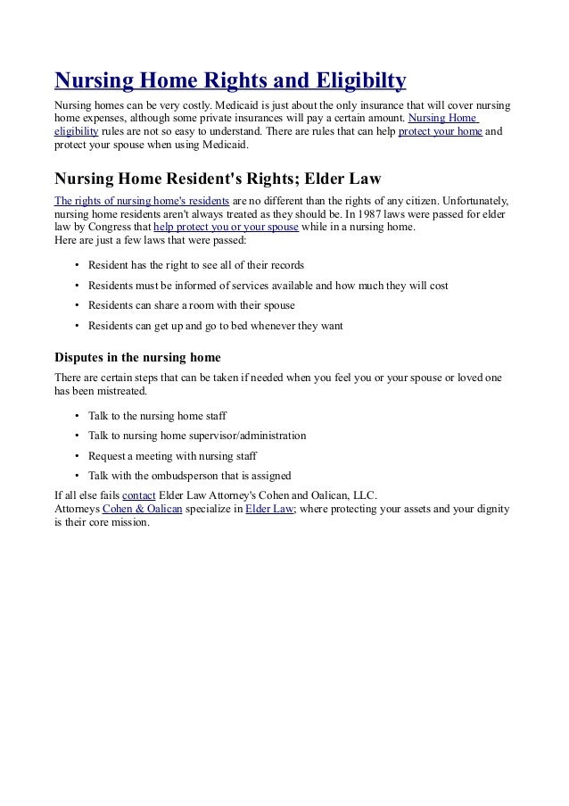 Nursing Home Rights and Eligibilty Nursing homes can be very costly. Medicaid is just about the only insurance that will c...