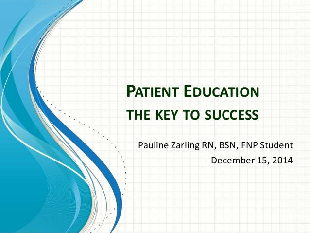 PATIENT EDUCATION  THE KEY TO SUCCESS  Pauline Zarling RN, BSN, FNP Student  December 15, 2014
