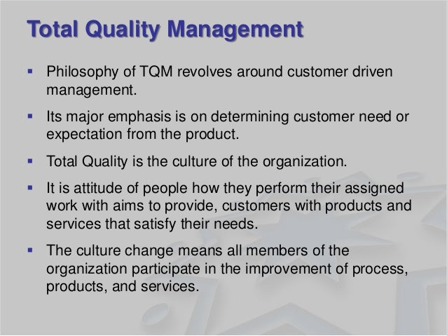 Total Quality Management  Philosophy of TQM revolves around customer driven management.  Its major emphasis is on determ...