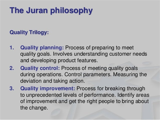 The Juran philosophy  Quality Trilogy:  1.Quality planning: Process of preparing to meet quality goals. Involves understan...