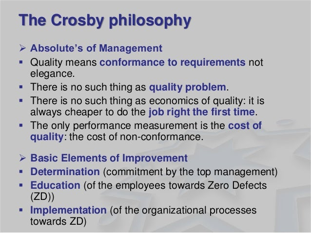 The Crosby philosophy  Absolute's of Management  Quality means conformance to requirements not elegance.  There is no s...