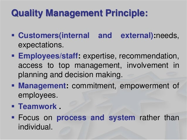 Quality Management Principle:  Customers(internal and external):needs, expectations.  Employees/staff: expertise, recomm...