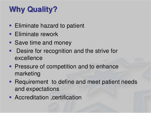 Why Quality?  Eliminate hazard to patient  Eliminate rework  Save time and money   Desire for recognition and the stri...