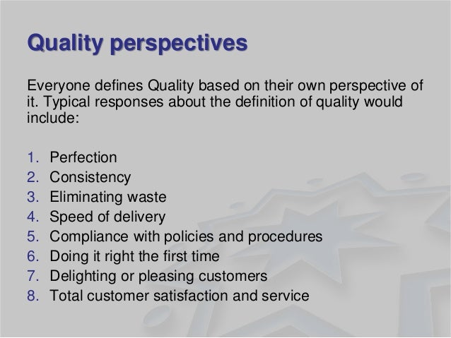 Quality perspectives  Everyone defines Quality based on their own perspective of it. Typical responses about the definitio...