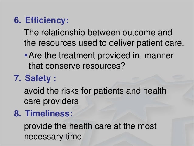 6.Efficiency:  The relationship between outcome and the resources used to deliver patient care.  Are the treatment provid...