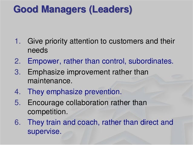 Good Managers (Leaders)  1.Give priority attention to customers and their needs  2.Empower, rather than control, subordina...