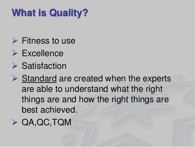 What is Quality?  Fitness to use  Excellence  Satisfaction  Standard are created when the experts are able to understa...