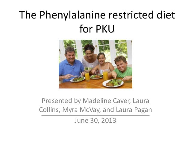 The Phenylalanine restricted diet for PKU Presented by Madeline Caver, Laura Collins, Myra McVay, and Laura Pagan June 30,...