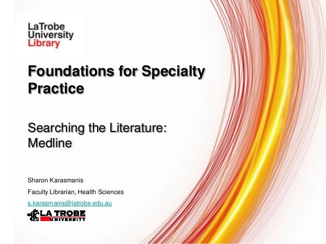 Foundations for Specialty Practice Searching the Literature: Medline Sharon Karasmanis Faculty Librarian, Health Sciences ...