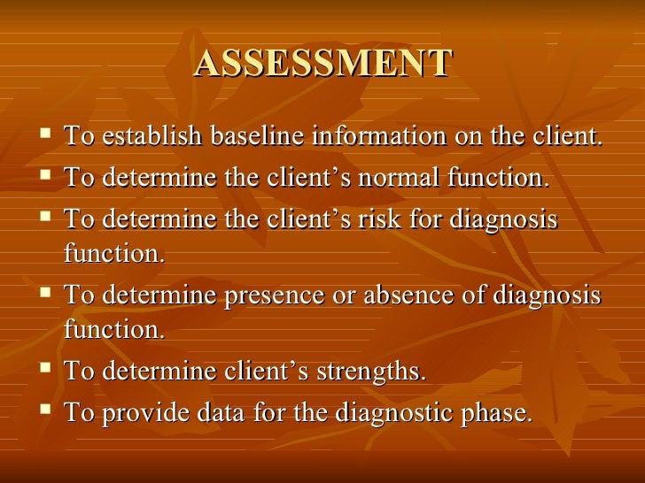 ASSESSMENT <ul><li>To establish baseline information on the client. </li></ul><ul><li>To determine the client's normal fun...