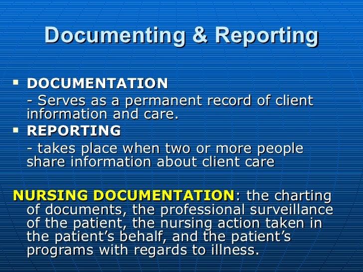 Documenting & Reporting <ul><li>DOCUMENTATION </li></ul><ul><li>- Serves as a permanent record of client information and c...
