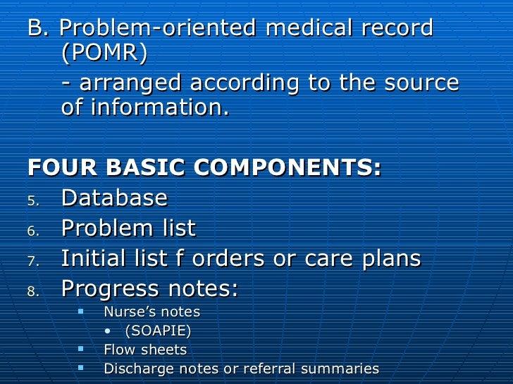 <ul><li>B. Problem-oriented medical record (POMR) </li></ul><ul><li>- arranged according to the source of information. </l...