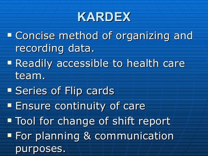 KARDEX <ul><li>Concise method of organizing and recording data. </li></ul><ul><li>Readily accessible to health care team. ...