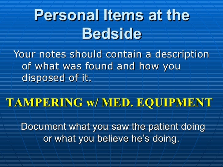 Personal Items at the Bedside <ul><li>Your notes should contain a description of what was found and how you disposed of it...
