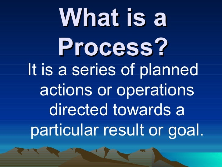 What is a Process? <ul><li>It is a series of planned actions or operations directed towards a particular result or goal. <...