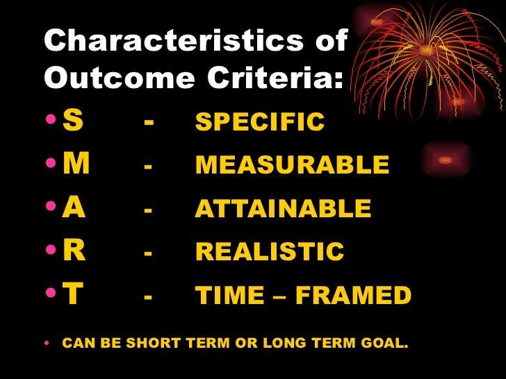 Characteristics of Outcome Criteria: <ul><li>S - SPECIFIC </li></ul><ul><li>M  -  MEASURABLE </li></ul><ul><li>A   -  ATTA...