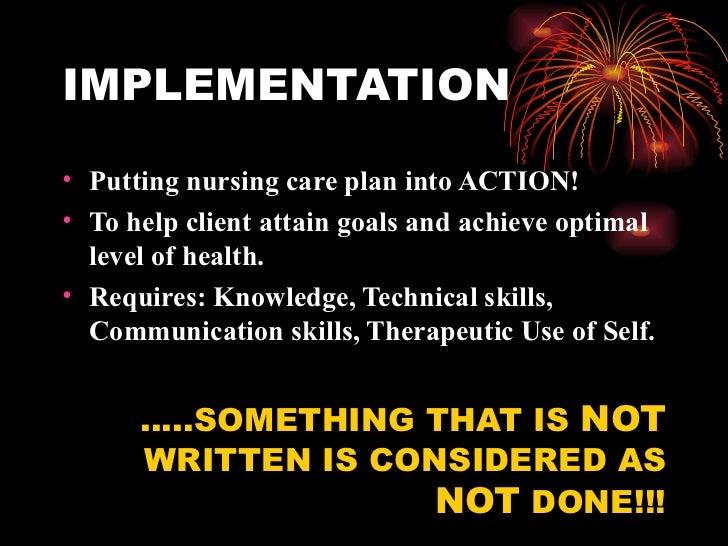 IMPLEMENTATION <ul><li>Putting nursing care plan into ACTION! </li></ul><ul><li>To help client attain goals and achieve op...