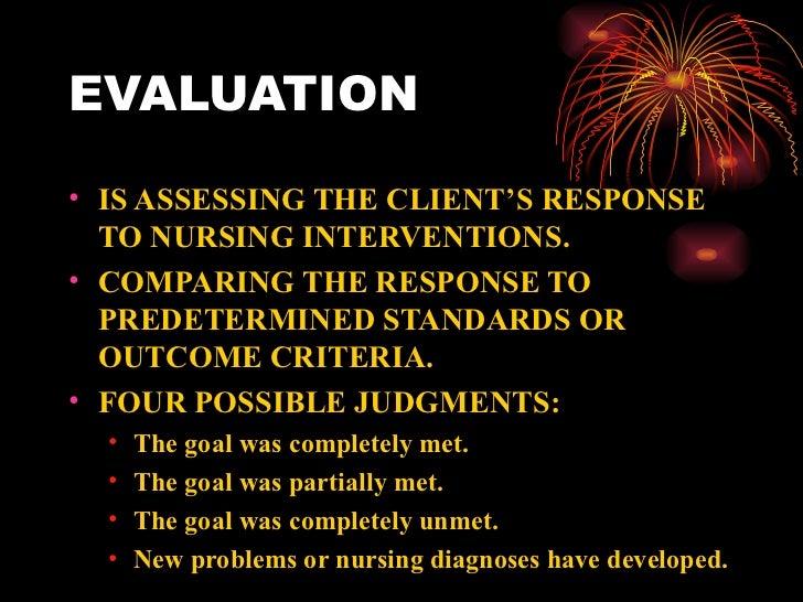 EVALUATION <ul><li>IS ASSESSING THE CLIENT'S RESPONSE TO NURSING INTERVENTIONS. </li></ul><ul><li>COMPARING THE RESPONSE T...