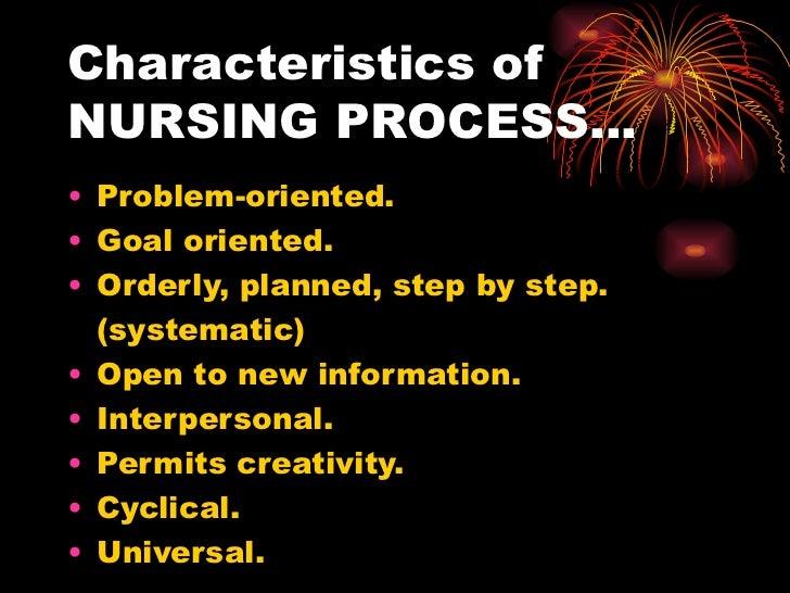 Characteristics of  NURSING PROCESS… <ul><li>Problem-oriented. </li></ul><ul><li>Goal oriented. </li></ul><ul><li>Orderly,...
