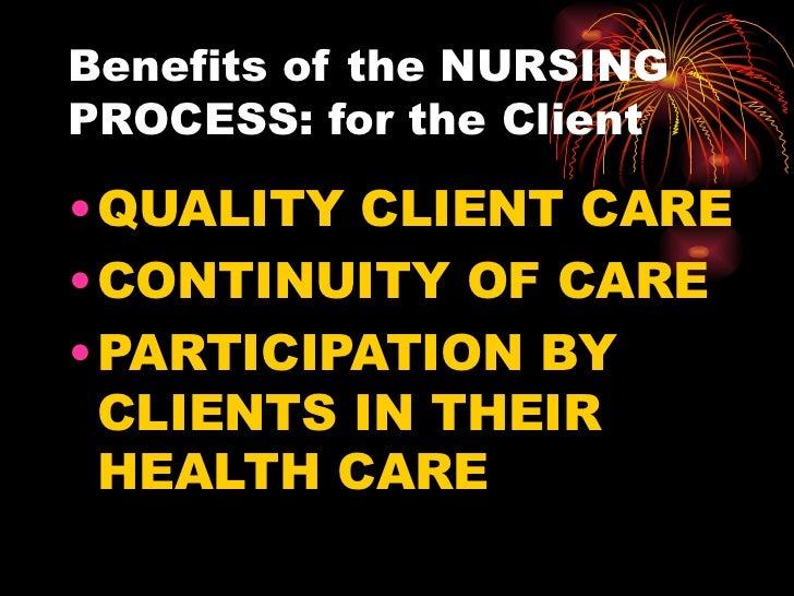 Benefits of the NURSING PROCESS: for the Client <ul><li>QUALITY CLIENT CARE </li></ul><ul><li>CONTINUITY OF CARE </li></ul...