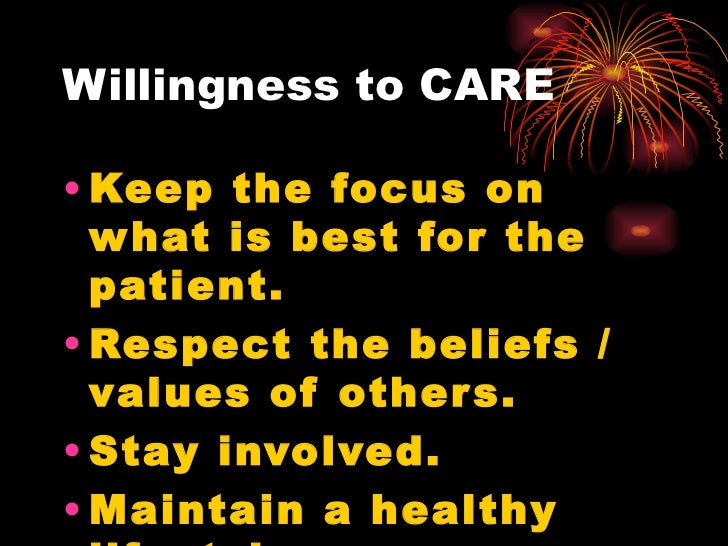 Willingness to CARE <ul><li>Keep the focus on what is best for the patient. </li></ul><ul><li>Respect the beliefs / values...