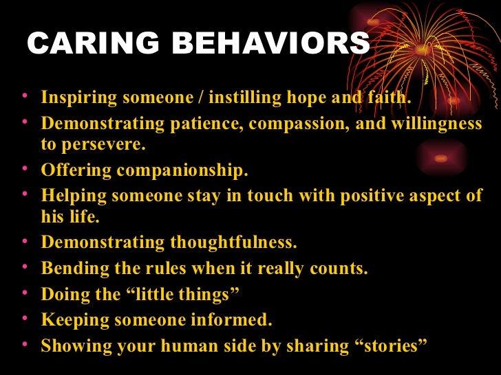 CARING BEHAVIORS <ul><li>Inspiring someone / instilling hope and faith. </li></ul><ul><li>Demonstrating patience, compassi...