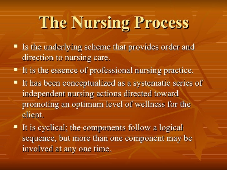 The Nursing Process <ul><li>Is the underlying scheme that provides order and direction to nursing care.  </li></ul><ul><li...
