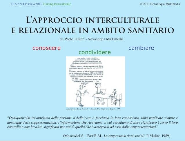 I.P.A.S.V.I. Brescia 2013 Nursing transculturale © 2013 Novantiqua Multimedia L'approccio interculturale e relazionale...
