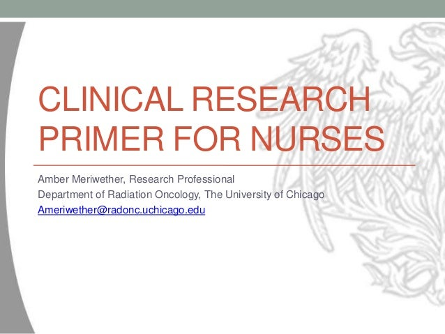 CLINICAL RESEARCH PRIMER FOR NURSES Amber Meriwether, Research Professional Department of Radiation Oncology, The Universi...