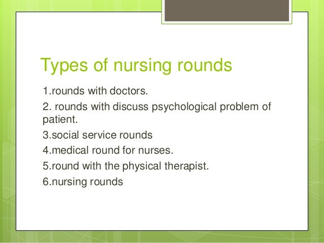 nursing rounds The central figure in nursing round is the patient if thepurpose of the sound is instructional or problem solving thepatient will be included in the discussionmethod of conducting nursing rounds:a brief conference at the side of the patient's room/word has to.