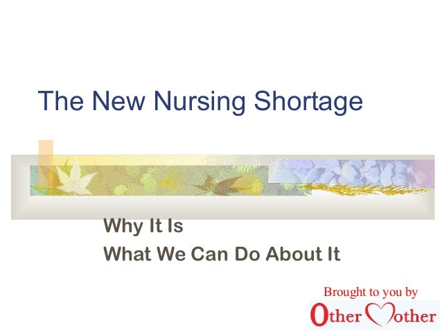 The New Nursing Shortage Why It Is What We Can Do About It Brought to you by