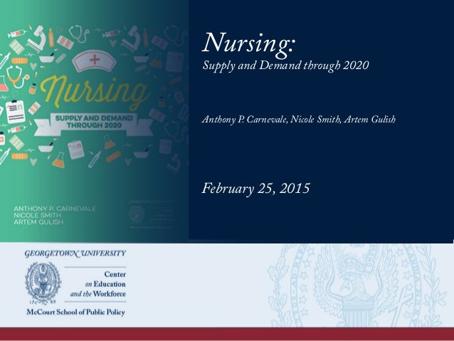 Nursing: Supply and Demand through 2020 Anthony P. Carnevale, Nicole Smith, Artem Gulish February 25, 2015