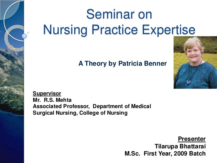 Seminar on   Nursing Practice Expertise                A Theory by Patricia BennerSupervisorMr. R.S. MehtaAssociated Profe...