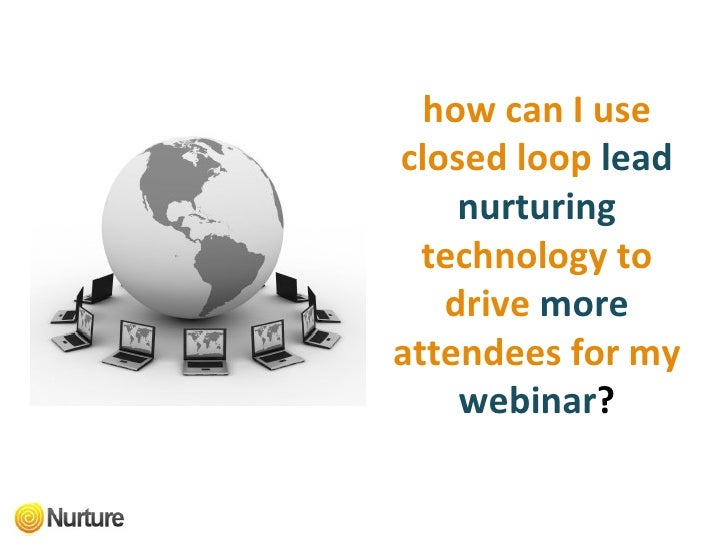 how can I use closed loop   lead nurturing   technology to drive   more  attendees for my   webinar ?